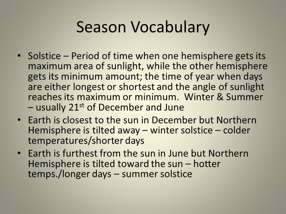 Season Vocabulary Solstice – Period of time when one hemisphere gets its maximum area of sunlight, while the other hemisphere gets its minimum amount;