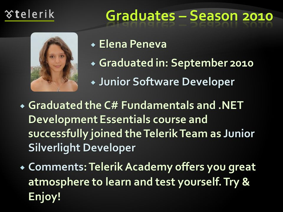 Elena Peneva Elena Peneva Graduated in: September 2010 Graduated in: September 2010 Junior Software Developer Junior Software Developer Graduated the C# Fundamentals and.NET Development Essentials course and successfully joined the Telerik Team as Junior Silverlight Developer Graduated the C# Fundamentals and.NET Development Essentials course and successfully joined the Telerik Team as Junior Silverlight Developer Comments: Telerik Academy offers you great atmosphere to learn and test yourself.