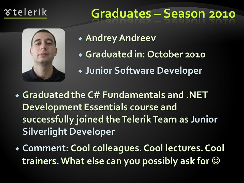 Andrey Andreev Andrey Andreev Graduated in: October 2010 Graduated in: October 2010 Junior Software Developer Junior Software Developer Graduated the C# Fundamentals and.NET Development Essentials course and successfully joined the Telerik Team as Junior Silverlight Developer Graduated the C# Fundamentals and.NET Development Essentials course and successfully joined the Telerik Team as Junior Silverlight Developer Comment: Cool colleagues.