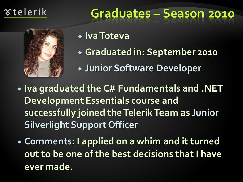 Iva Toteva Iva Toteva Graduated in: September 2010 Graduated in: September 2010 Junior Software Developer Junior Software Developer Iva graduated the C# Fundamentals and.NET Development Essentials course and successfully joined the Telerik Team as Junior Silverlight Support Officer Iva graduated the C# Fundamentals and.NET Development Essentials course and successfully joined the Telerik Team as Junior Silverlight Support Officer Comments: I applied on a whim and it turned out to be one of the best decisions that I have ever made.
