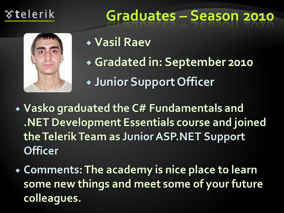 Vasil Raev Vasil Raev Gradated in: September 2010 Gradated in: September 2010 Junior Support Officer Junior Support Officer Vasko graduated the C# Fundamentals and.NET Development Essentials course and joined the Telerik Team as Junior ASP.NET Support Officer Vasko graduated the C# Fundamentals and.NET Development Essentials course and joined the Telerik Team as Junior ASP.NET Support Officer Comments: The academy is nice place to learn some new things and meet some of your future colleagues.