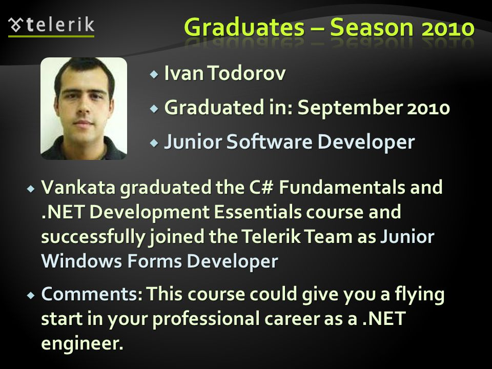 Ivan Todorov Ivan Todorov Graduated in: September 2010 Graduated in: September 2010 Junior Software Developer Junior Software Developer Vankata graduated the C# Fundamentals and.NET Development Essentials course and successfully joined the Telerik Team as Junior Windows Forms Developer Vankata graduated the C# Fundamentals and.NET Development Essentials course and successfully joined the Telerik Team as Junior Windows Forms Developer Comments: This course could give you a flying start in your professional career as a.NET engineer.