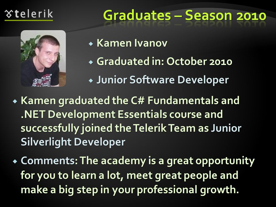 Kamen Ivanov Kamen Ivanov Graduated in: October 2010 Graduated in: October 2010 Junior Software Developer Junior Software Developer Kamen graduated the C# Fundamentals and.NET Development Essentials course and successfully joined the Telerik Team as Junior Silverlight Developer Kamen graduated the C# Fundamentals and.NET Development Essentials course and successfully joined the Telerik Team as Junior Silverlight Developer Comments: The academy is a great opportunity for you to learn a lot, meet great people and make a big step in your professional growth.