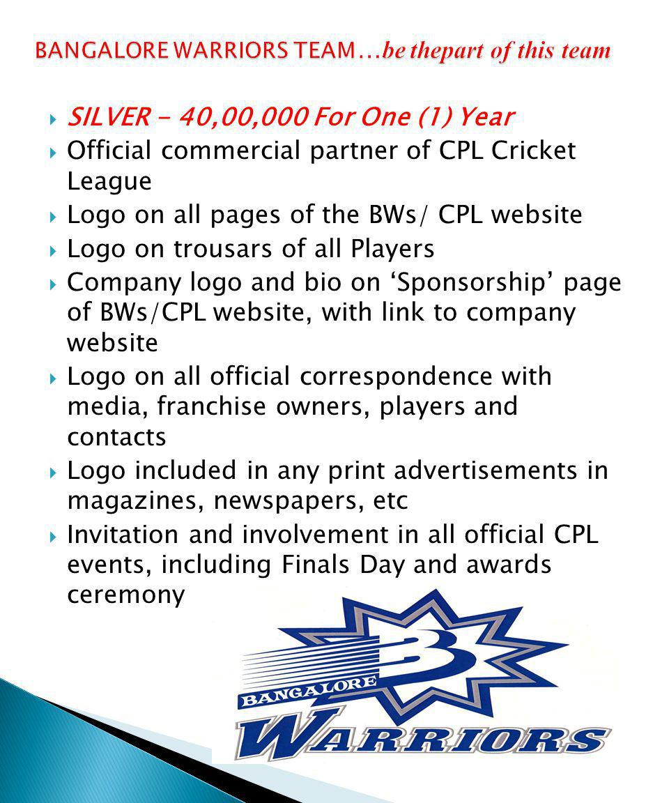 SILVER - 40,00,000 For One (1) Year Official commercial partner of CPL Cricket League Logo on all pages of the BWs/ CPL website Logo on trousars of all Players Company logo and bio on Sponsorship page of BWs/CPL website, with link to company website Logo on all official correspondence with media, franchise owners, players and contacts Logo included in any print advertisements in magazines, newspapers, etc Invitation and involvement in all official CPL events, including Finals Day and awards ceremony