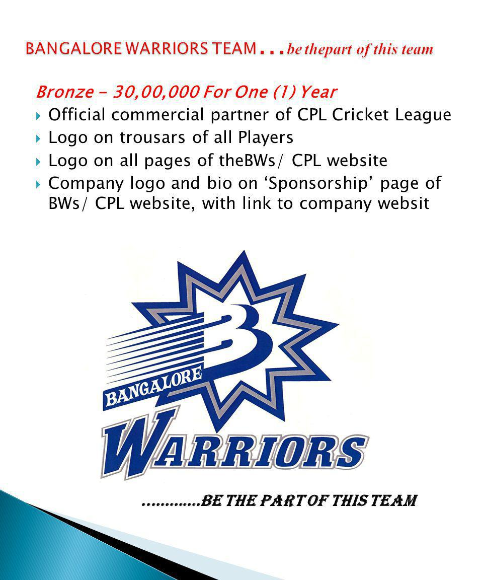 Bronze - 30,00,000 For One (1) Year Official commercial partner of CPL Cricket League Logo on trousars of all Players Logo on all pages of theBWs/ CPL website Company logo and bio on Sponsorship page of BWs/ CPL website, with link to company websit.............be the part of this team