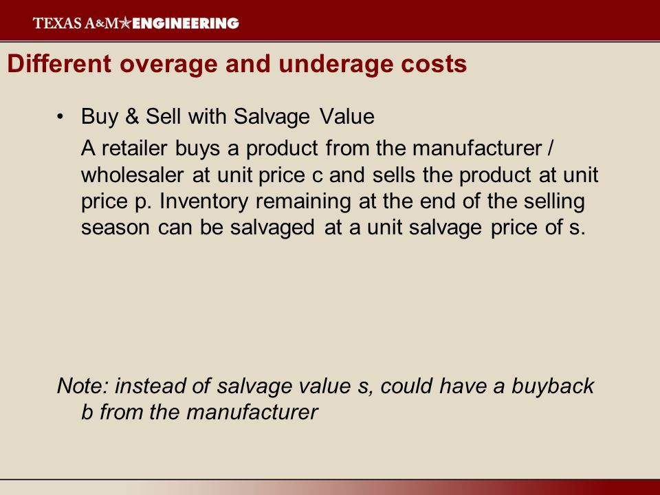 Different overage and underage costs Buy & Sell with Salvage Value A retailer buys a product from the manufacturer / wholesaler at unit price c and se