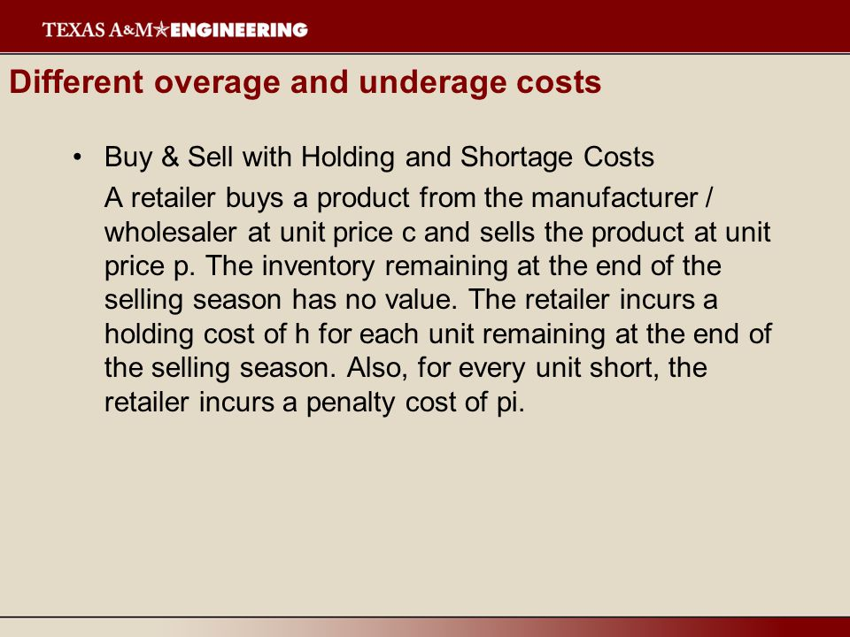 Different overage and underage costs Buy & Sell with Holding and Shortage Costs A retailer buys a product from the manufacturer / wholesaler at unit p