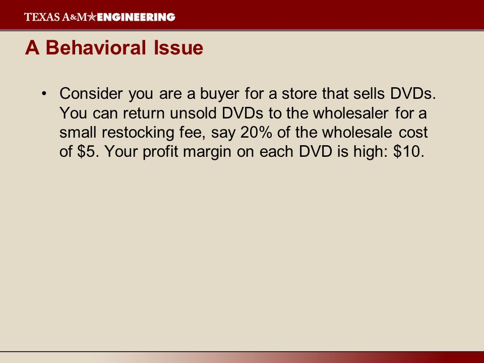 A Behavioral Issue Consider you are a buyer for a store that sells DVDs. You can return unsold DVDs to the wholesaler for a small restocking fee, say