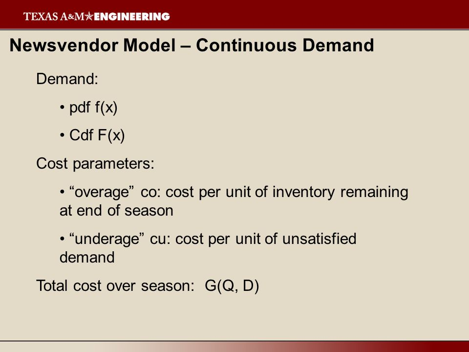 Newsvendor Model – Continuous Demand Demand: pdf f(x) Cdf F(x) Cost parameters: overage co: cost per unit of inventory remaining at end of season unde