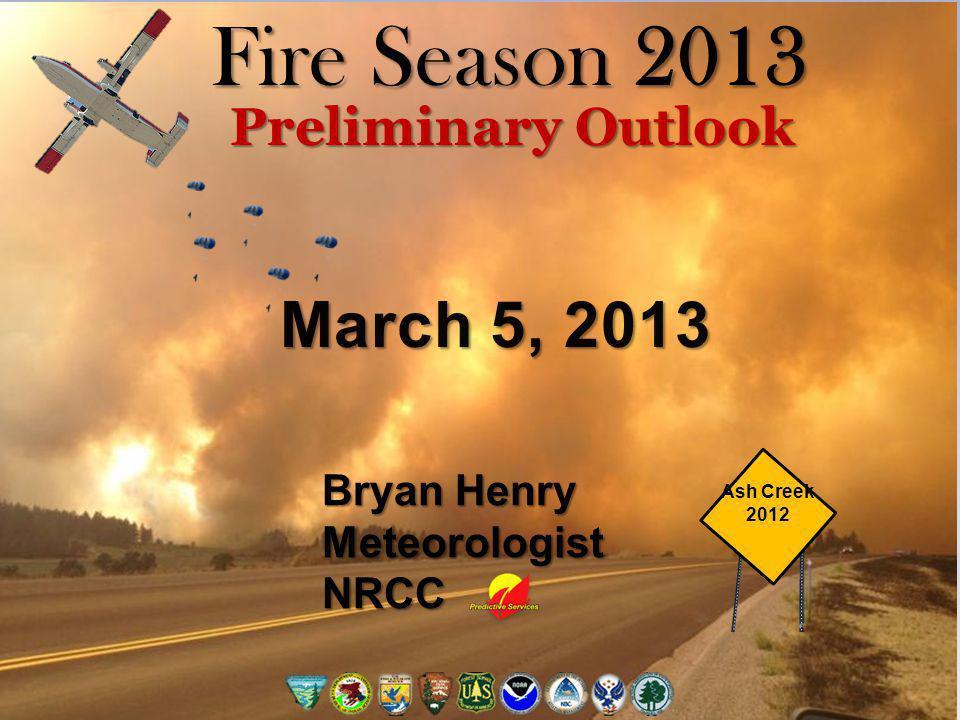 Fire Season 2013 Preliminary Outlook Bryan Henry MeteorologistNRCC Ash Creek 2012