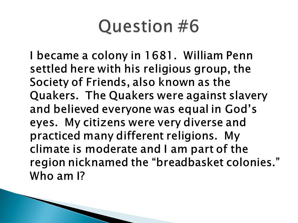 I became a colony in 1681. William Penn settled here with his religious group, the Society of Friends, also known as the Quakers. The Quakers were aga