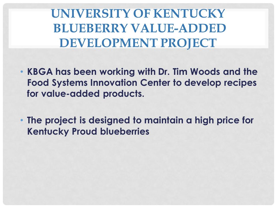 UNIVERSITY OF KENTUCKY BLUEBERRY VALUE-ADDED DEVELOPMENT PROJECT KBGA has been working with Dr.