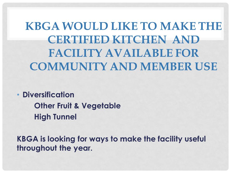 KBGA WOULD LIKE TO MAKE THE CERTIFIED KITCHEN AND FACILITY AVAILABLE FOR COMMUNITY AND MEMBER USE Diversification Other Fruit & Vegetable High Tunnel KBGA is looking for ways to make the facility useful throughout the year.