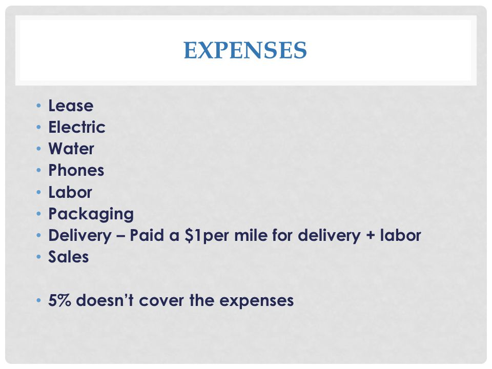 EXPENSES Lease Electric Water Phones Labor Packaging Delivery – Paid a $1per mile for delivery + labor Sales 5% doesnt cover the expenses
