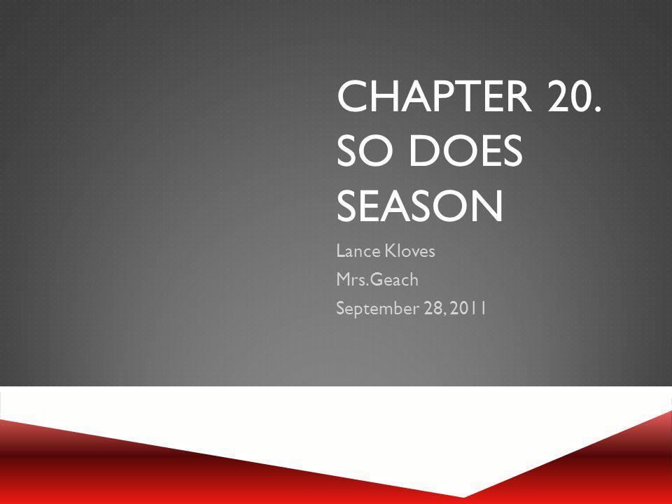 CHAPTER 20. SO DOES SEASON Lance Kloves Mrs.Geach September 28, 2011