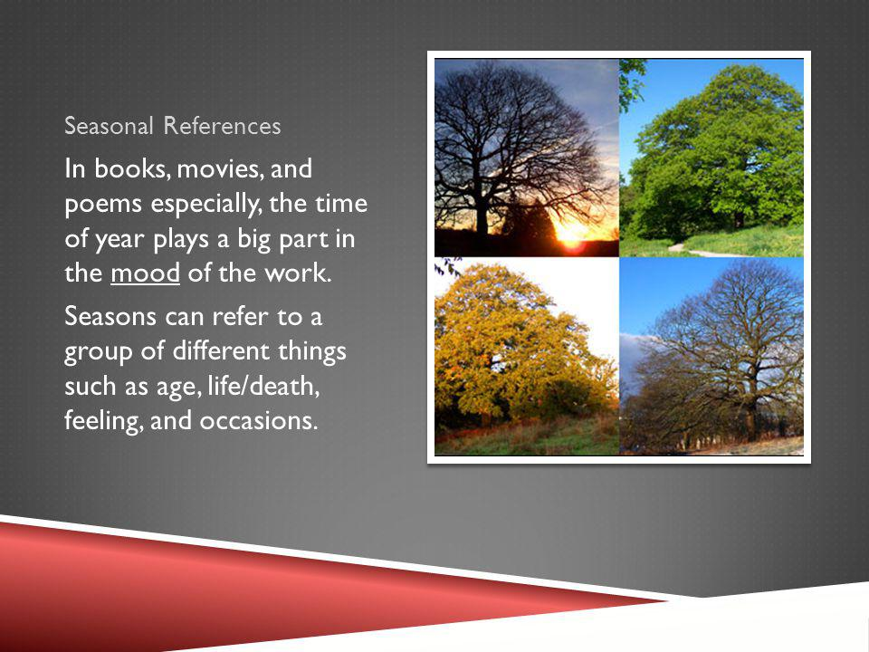 Seasonal References In books, movies, and poems especially, the time of year plays a big part in the mood of the work.