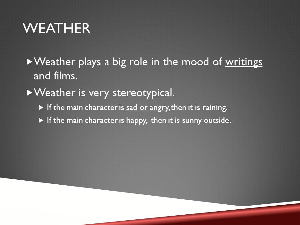 WEATHER Weather plays a big role in the mood of writings and films.