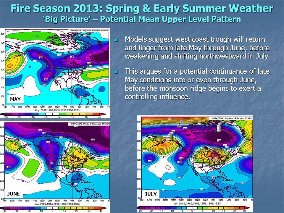 Fire Season 2013: Spring & Early Summer Weather Big Picture – Potential Mean Upper Level Pattern x Models suggest west coast trough will return and linger from late May through June, before weakening and shifting northwestward in July Models suggest west coast trough will return and linger from late May through June, before weakening and shifting northwestward in July This argues for a potential continuance of late May conditions into or even through June, before the monsoon ridge begins to exert a controlling influence.