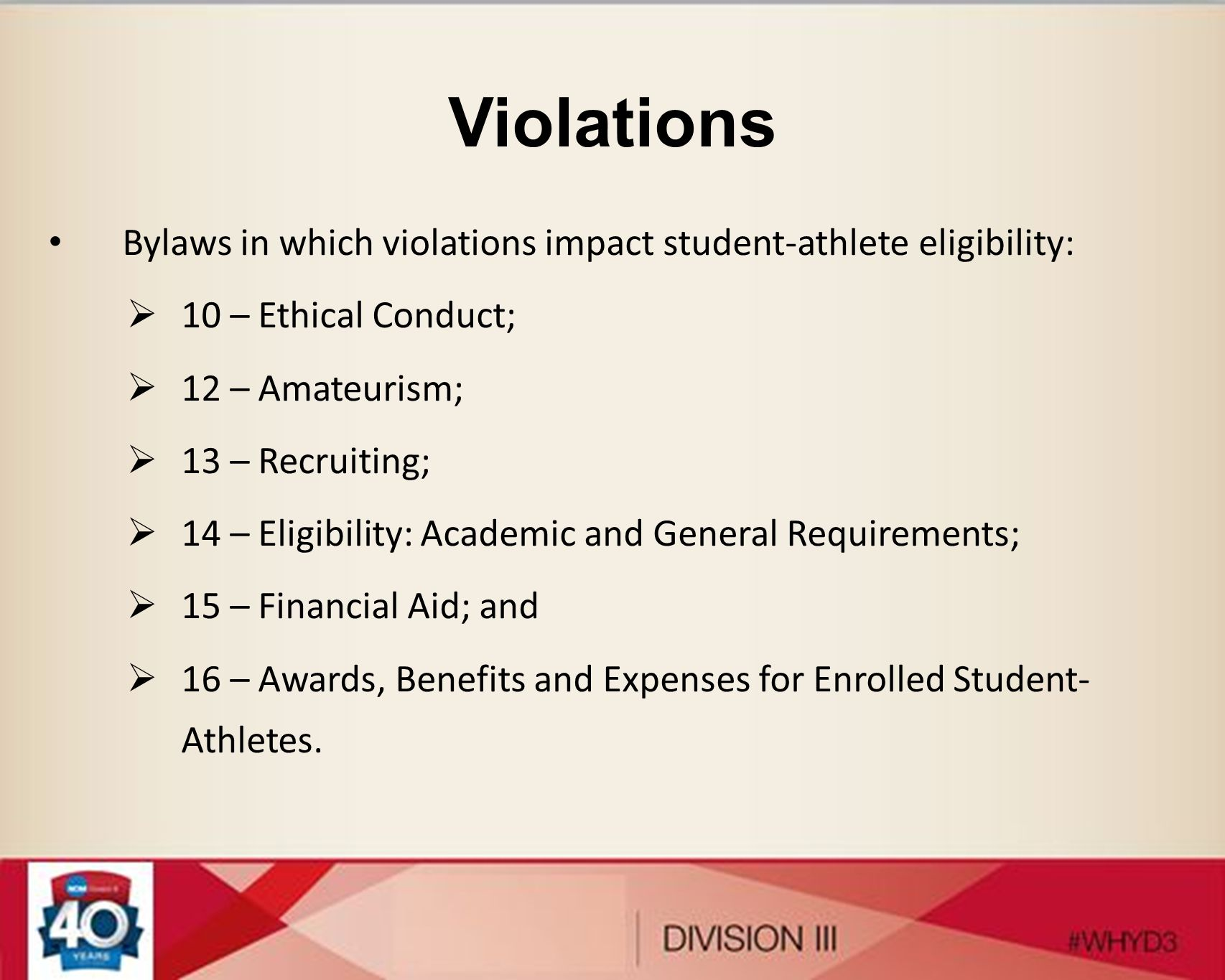 Violations Bylaws in which violations impact student-athlete eligibility: 10 – Ethical Conduct; 12 – Amateurism; 13 – Recruiting; 14 – Eligibility: Academic and General Requirements; 15 – Financial Aid; and 16 – Awards, Benefits and Expenses for Enrolled Student- Athletes.