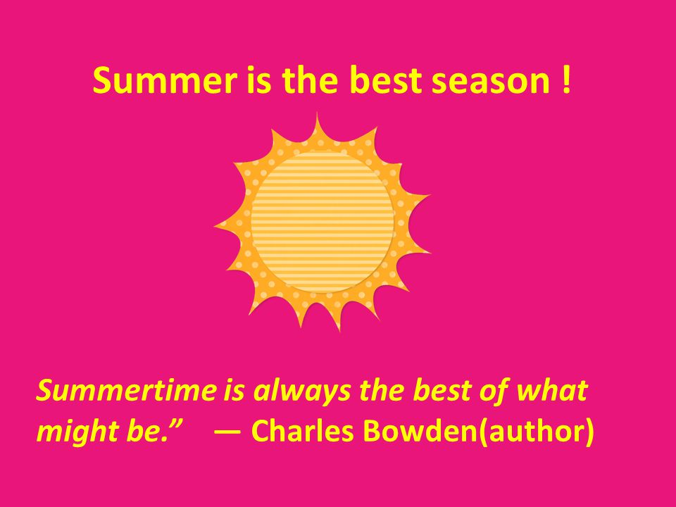 Summer is the best season ! Summertime is always the best of what might be. Charles Bowden(author)