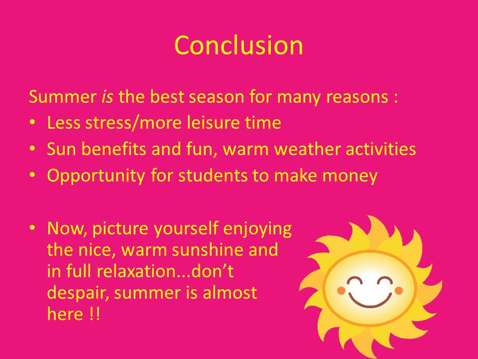 Conclusion Summer is the best season for many reasons : Less stress/more leisure time Sun benefits and fun, warm weather activities Opportunity for students to make money Now, picture yourself enjoying the nice, warm sunshine and in full relaxation...dont despair, summer is almost here !!