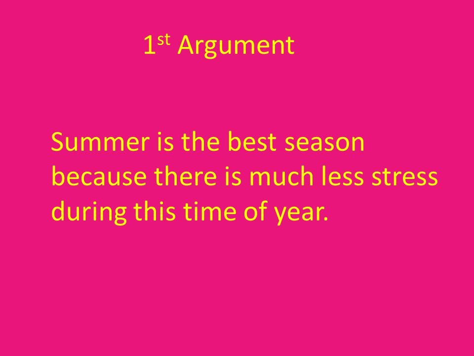 1 st Argument Summer is the best season because there is much less stress during this time of year.