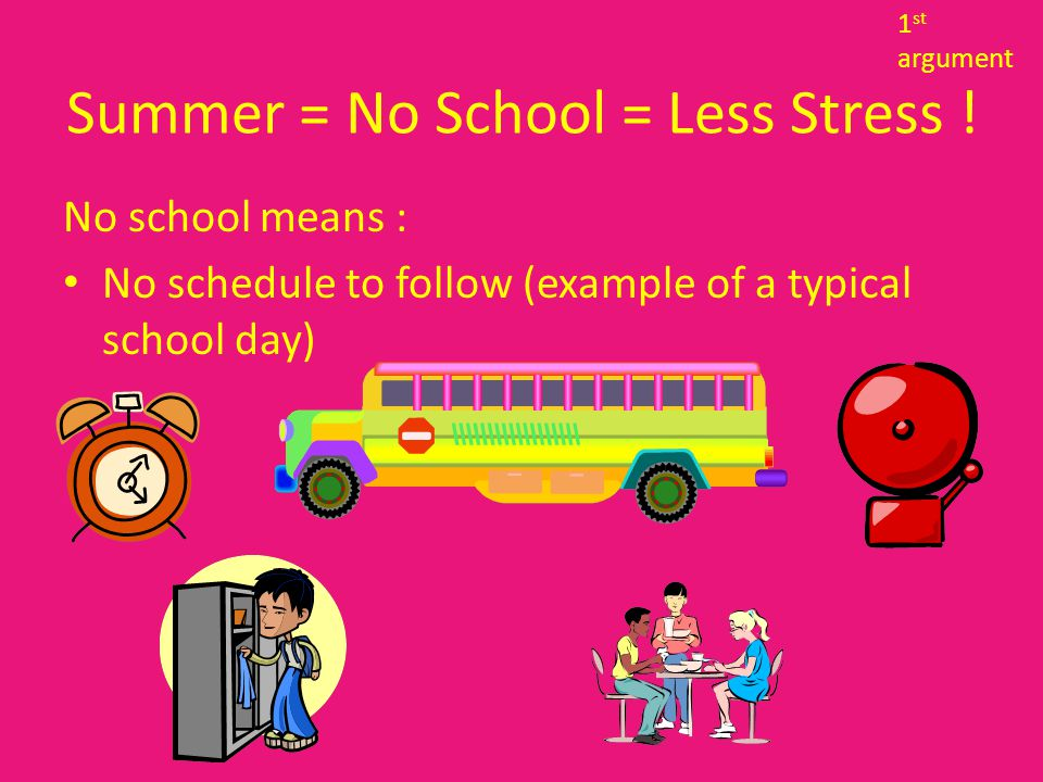 No school means : Able to plan vacation with friends and family without worries about missing school instruction Summer = no school = less stress .