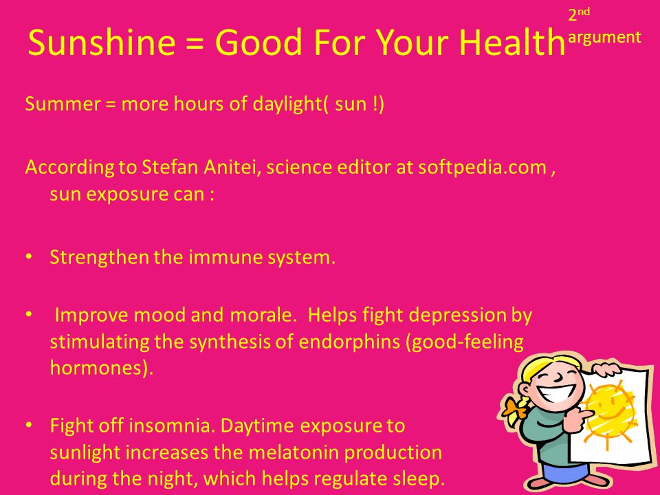 Sunshine = Good For Your Health Summer = more hours of daylight( sun !) According to Stefan Anitei, science editor at softpedia.com, sun exposure can : Strengthen the immune system.