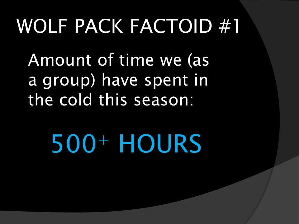 WOLF PACK FACTOID #1 Amount of time we (as a group) have spent in the cold this season: 500 + HOURS