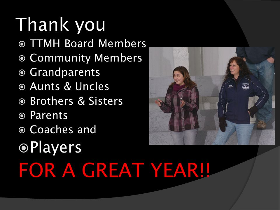 Thank you TTMH Board Members Community Members Grandparents Aunts & Uncles Brothers & Sisters Parents Coaches and Players FOR A GREAT YEAR!!