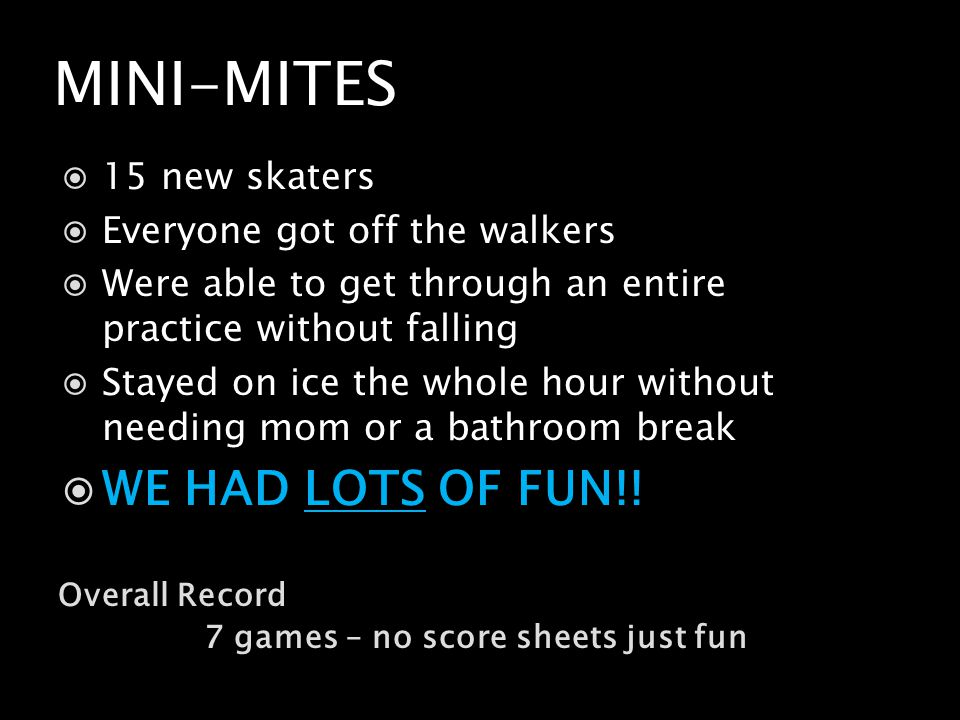 MINI-MITES Overall Record 7 games – no score sheets just fun 15 new skaters Everyone got off the walkers Were able to get through an entire practice without falling Stayed on ice the whole hour without needing mom or a bathroom break WE HAD LOTS OF FUN!!