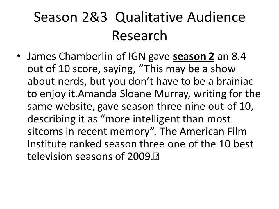 Season 2&3 Qualitative Audience Research James Chamberlin of IGN gave season 2 an 8.4 out of 10 score, saying, This may be a show about nerds, but you dont have to be a brainiac to enjoy it.Amanda Sloane Murray, writing for the same website, gave season three nine out of 10, describing it as more intelligent than most sitcoms in recent memory.