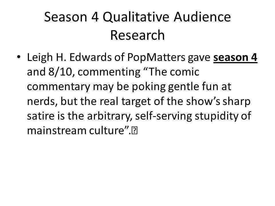 Season 4 Qualitative Audience Research Leigh H. Edwards of PopMatters gave season 4 and 8/10, commenting The comic commentary may be poking gentle fun
