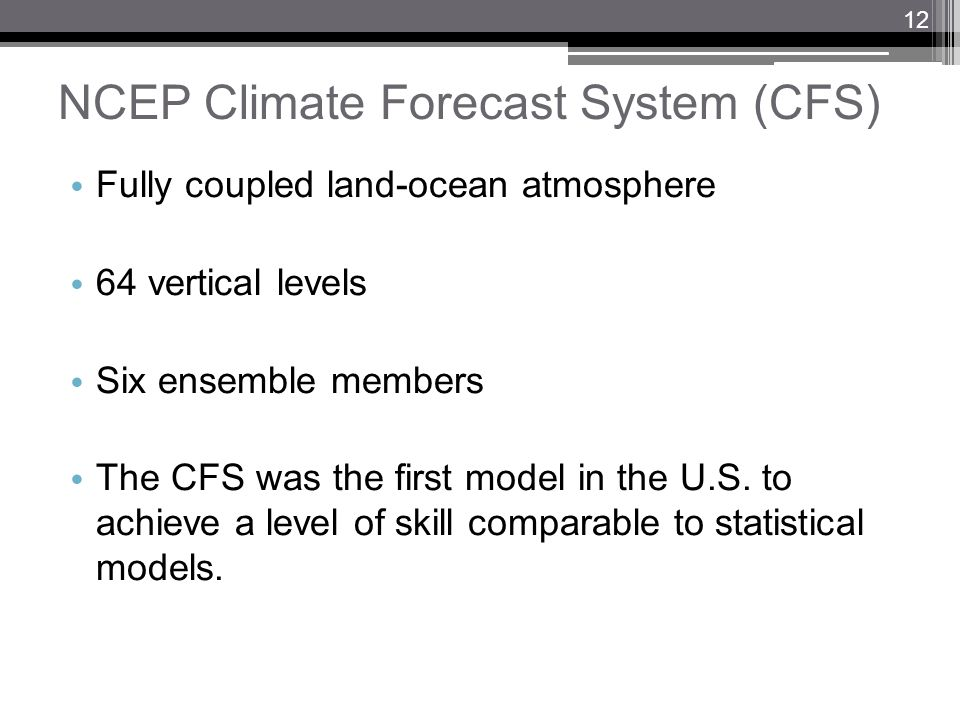 NCEP Climate Forecast System (CFS) Fully coupled land-ocean atmosphere 64 vertical levels Six ensemble members The CFS was the first model in the U.S.