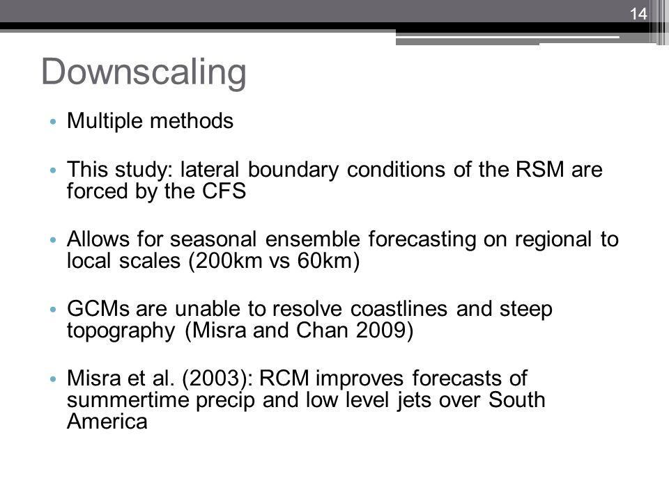 Downscaling Multiple methods This study: lateral boundary conditions of the RSM are forced by the CFS Allows for seasonal ensemble forecasting on regi