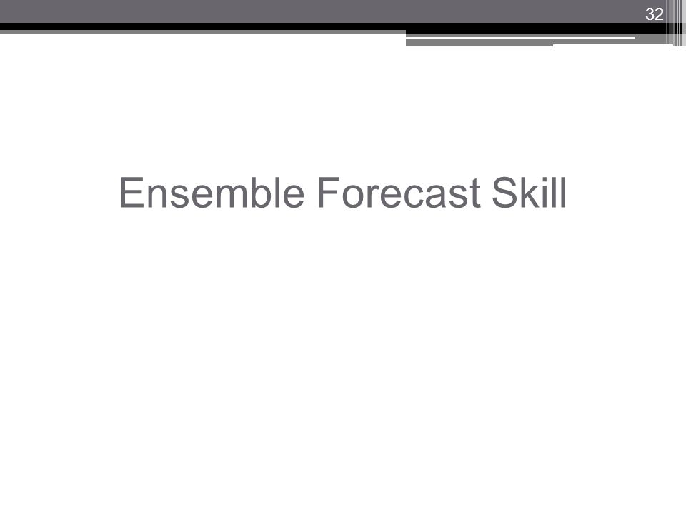 Ensemble Forecast Skill 32