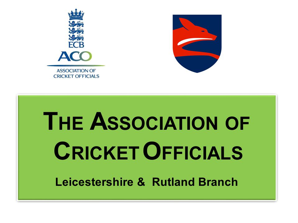 T HE A SSOCIATION OF C RICKET O FFICIALS Leicestershire & Rutland Branch T HE A SSOCIATION OF C RICKET O FFICIALS Leicestershire & Rutland Branch