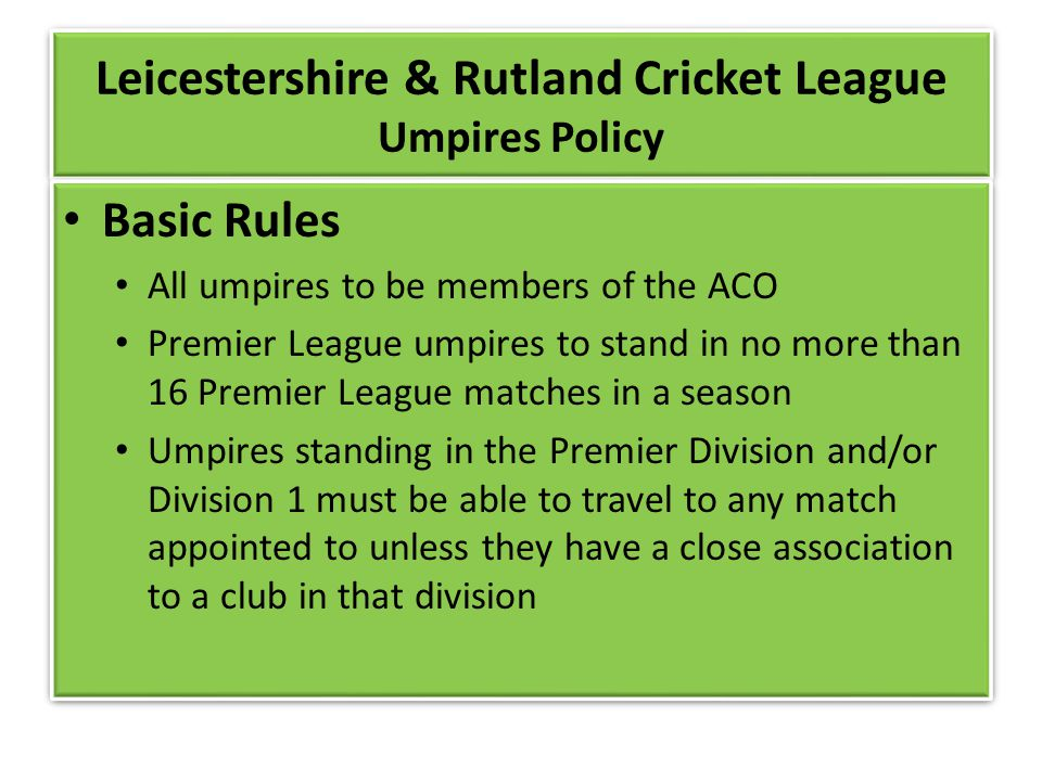 Leicestershire & Rutland Cricket League Umpires Policy Basic Rules All umpires to be members of the ACO Premier League umpires to stand in no more than 16 Premier League matches in a season Umpires standing in the Premier Division and/or Division 1 must be able to travel to any match appointed to unless they have a close association to a club in that division Basic Rules All umpires to be members of the ACO Premier League umpires to stand in no more than 16 Premier League matches in a season Umpires standing in the Premier Division and/or Division 1 must be able to travel to any match appointed to unless they have a close association to a club in that division