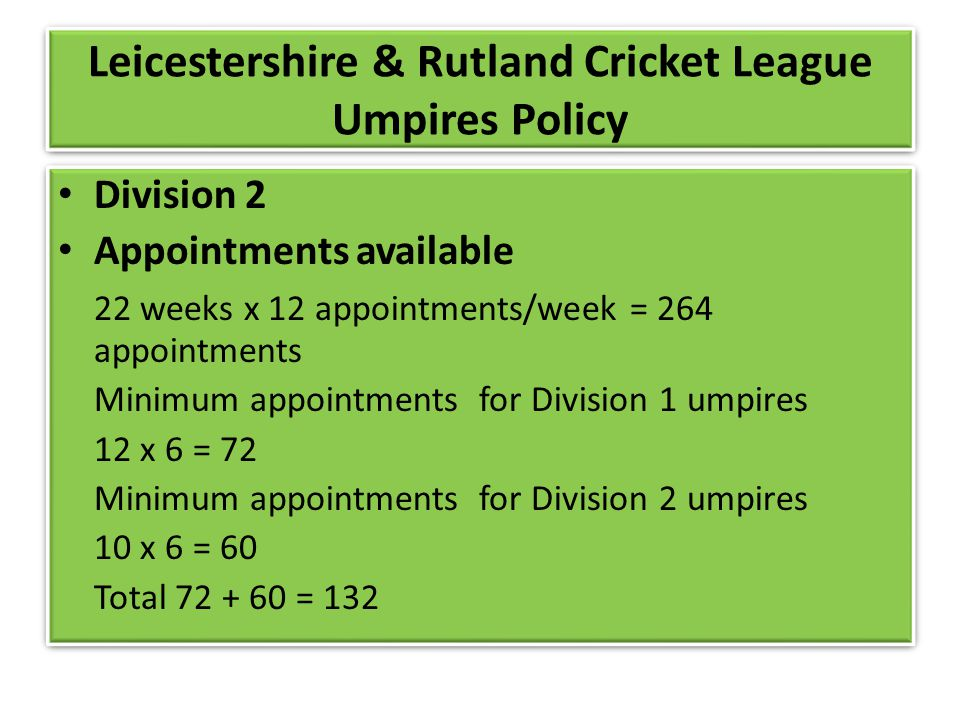 Leicestershire & Rutland Cricket League Umpires Policy Division 2 Appointments available 22 weeks x 12 appointments/week = 264 appointments Minimum appointments for Division 1 umpires 12 x 6 = 72 Minimum appointments for Division 2 umpires 10 x 6 = 60 Total 72 + 60 = 132 Division 2 Appointments available 22 weeks x 12 appointments/week = 264 appointments Minimum appointments for Division 1 umpires 12 x 6 = 72 Minimum appointments for Division 2 umpires 10 x 6 = 60 Total 72 + 60 = 132