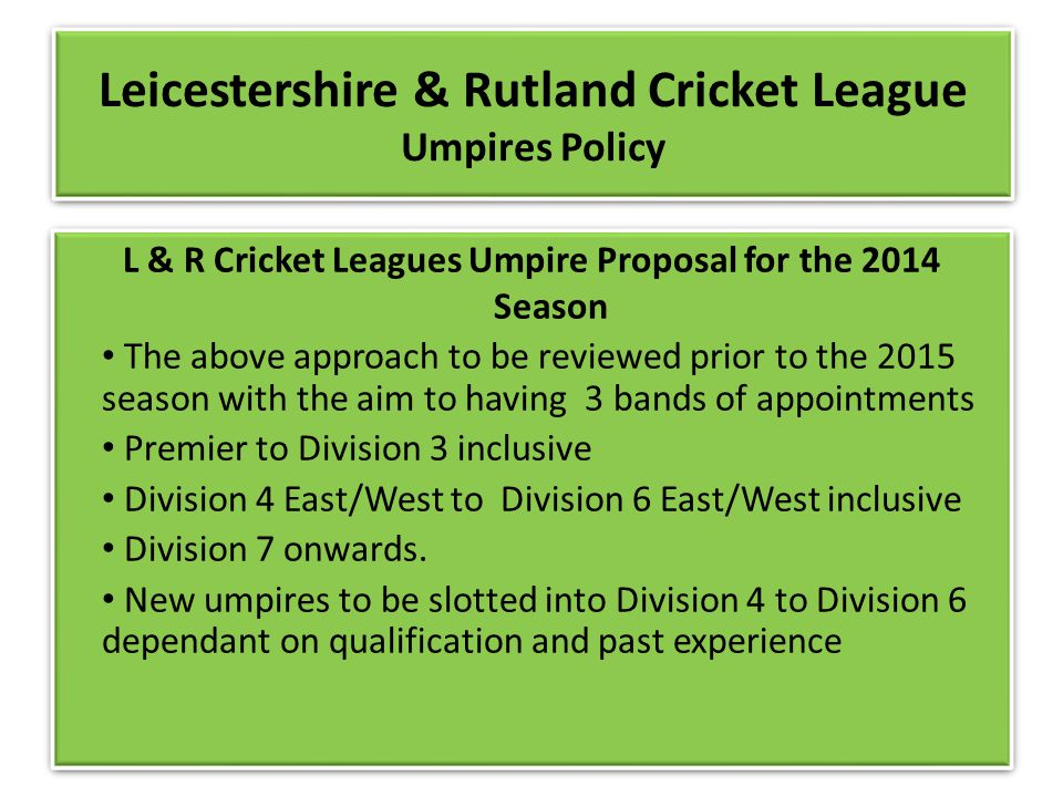 Leicestershire & Rutland Cricket League Umpires Policy L & R Cricket Leagues Umpire Proposal for the 2014 Season The above approach to be reviewed prior to the 2015 season with the aim to having 3 bands of appointments Premier to Division 3 inclusive Division 4 East/West to Division 6 East/West inclusive Division 7 onwards.