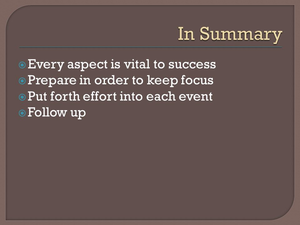 Every aspect is vital to success Prepare in order to keep focus Put forth effort into each event Follow up