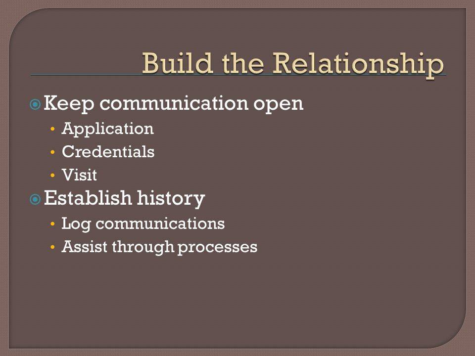 Keep communication open Application Credentials Visit Establish history Log communications Assist through processes