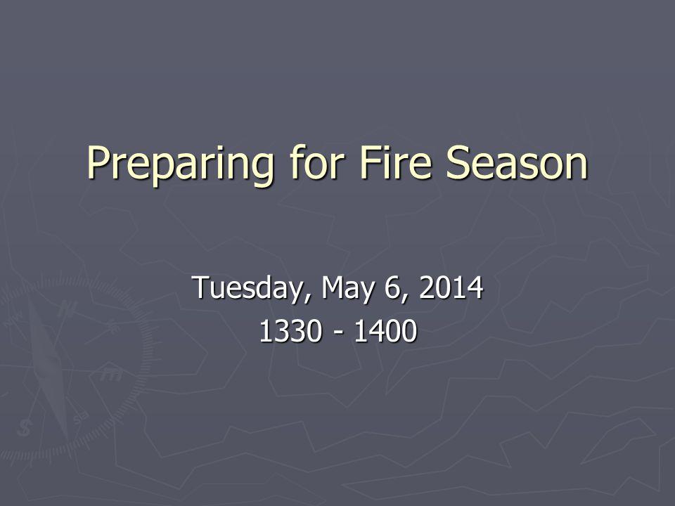 Preparing for Fire Season Tuesday, May 6, 2014 1330 - 1400