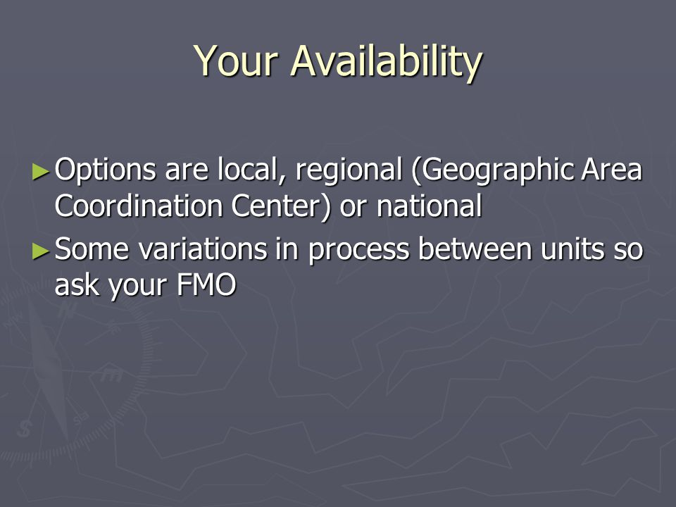 Your Availability Options are local, regional (Geographic Area Coordination Center) or national Options are local, regional (Geographic Area Coordination Center) or national Some variations in process between units so ask your FMO Some variations in process between units so ask your FMO
