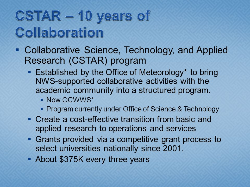 Collaborative Science, Technology, and Applied Research (CSTAR) program Established by the Office of Meteorology* to bring NWS-supported collaborative activities with the academic community into a structured program.