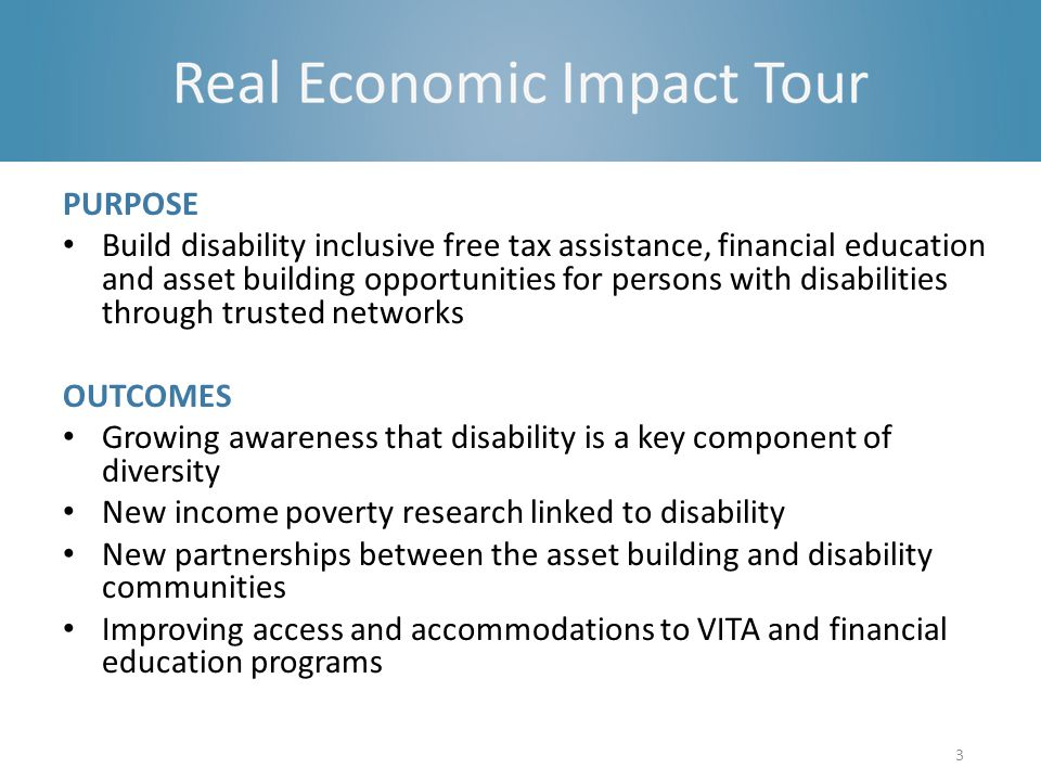 PURPOSE Build disability inclusive free tax assistance, financial education and asset building opportunities for persons with disabilities through trusted networks OUTCOMES Growing awareness that disability is a key component of diversity New income poverty research linked to disability New partnerships between the asset building and disability communities Improving access and accommodations to VITA and financial education programs 3
