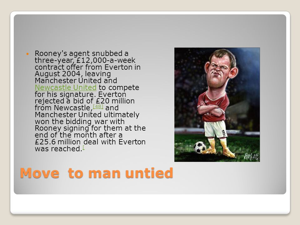 Move to man untied Rooney s agent snubbed a three-year, £12,000-a-week contract offer from Everton in August 2004, leaving Manchester United and Newcastle United to compete for his signature.