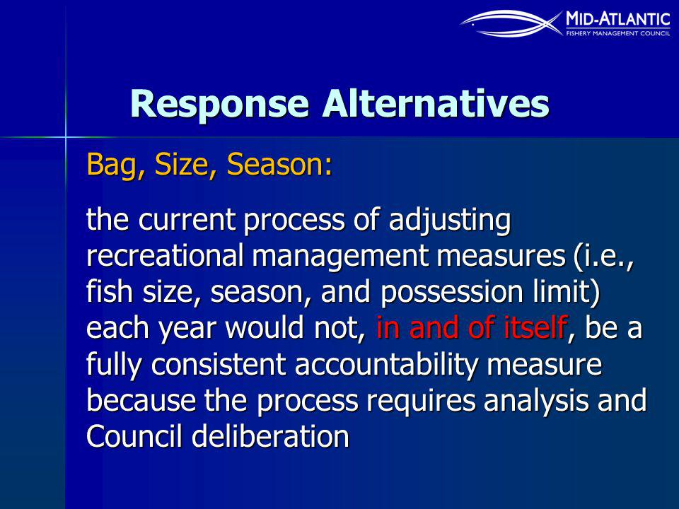 Response Alternatives Bag, Size, Season: the current process of adjusting recreational management measures (i.e., fish size, season, and possession limit) each year would not, in and of itself, be a fully consistent accountability measure because the process requires analysis and Council deliberation