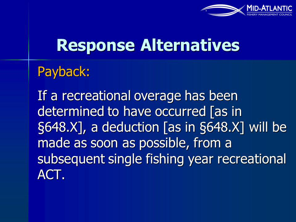 Response Alternatives Payback: If a recreational overage has been determined to have occurred [as in §648.X], a deduction [as in §648.X] will be made as soon as possible, from a subsequent single fishing year recreational ACT.