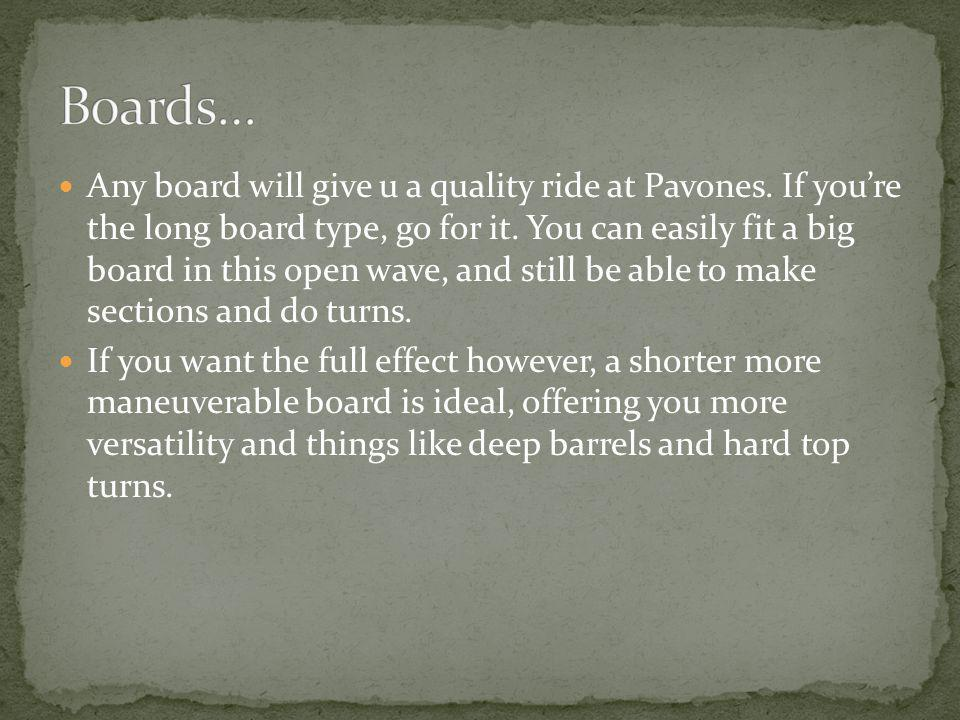 Any board will give u a quality ride at Pavones. If youre the long board type, go for it.